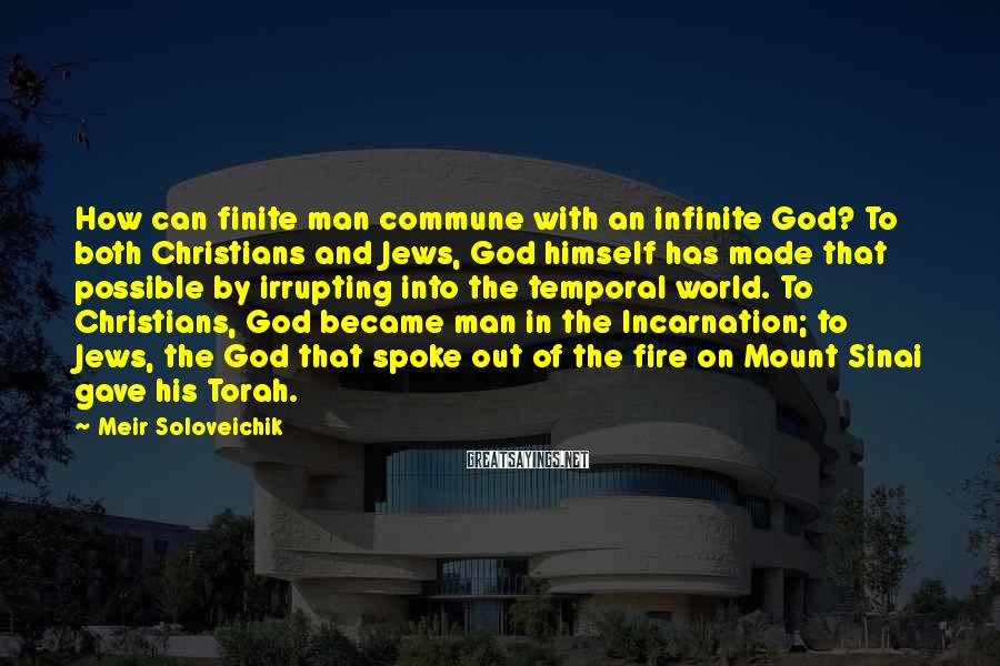 Meir Soloveichik Sayings: How can finite man commune with an infinite God? To both Christians and Jews, God
