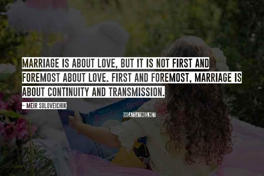 Meir Soloveichik Sayings: Marriage is about love, but it is not first and foremost about love. First and