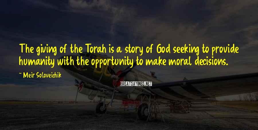 Meir Soloveichik Sayings: The giving of the Torah is a story of God seeking to provide humanity with