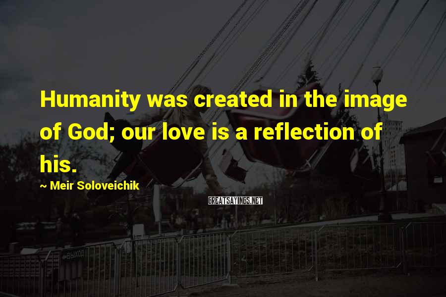 Meir Soloveichik Sayings: Humanity was created in the image of God; our love is a reflection of his.