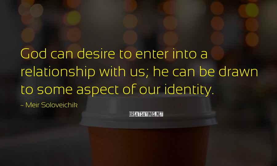 Meir Soloveichik Sayings: God can desire to enter into a relationship with us; he can be drawn to