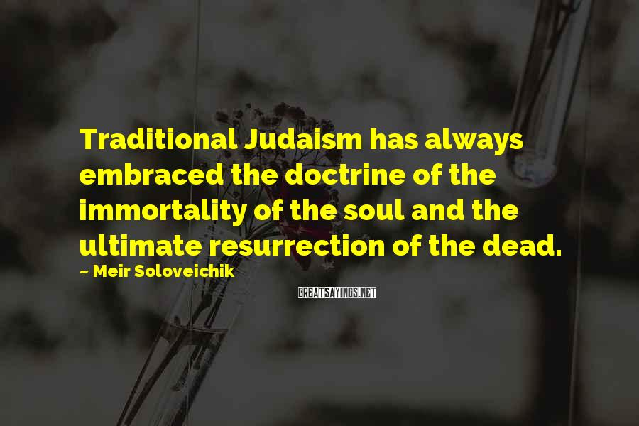 Meir Soloveichik Sayings: Traditional Judaism has always embraced the doctrine of the immortality of the soul and the