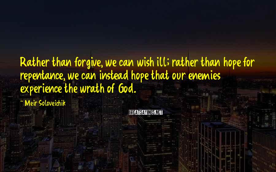 Meir Soloveichik Sayings: Rather than forgive, we can wish ill; rather than hope for repentance, we can instead