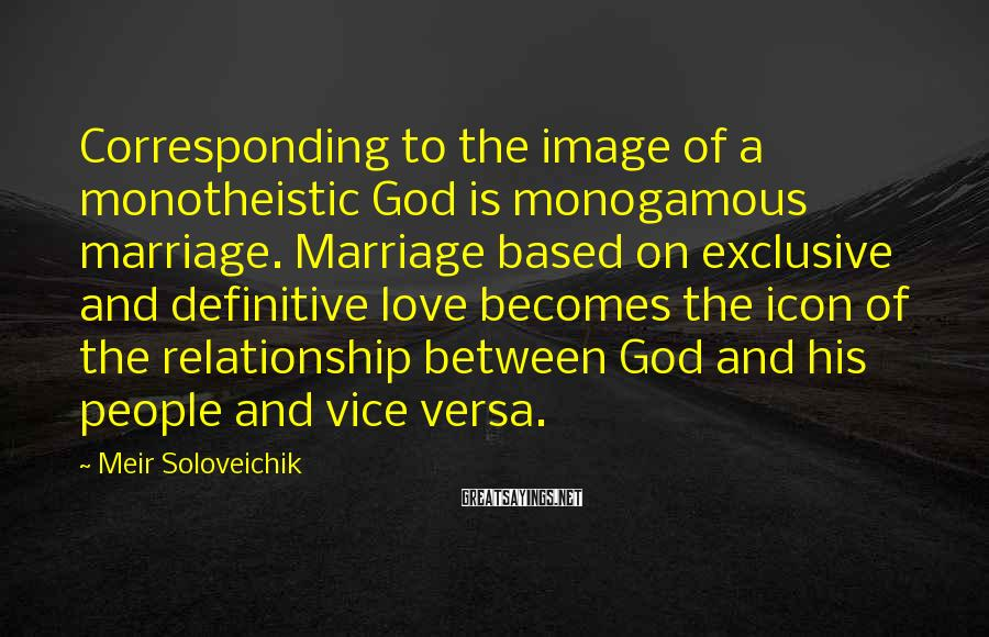 Meir Soloveichik Sayings: Corresponding to the image of a monotheistic God is monogamous marriage. Marriage based on exclusive