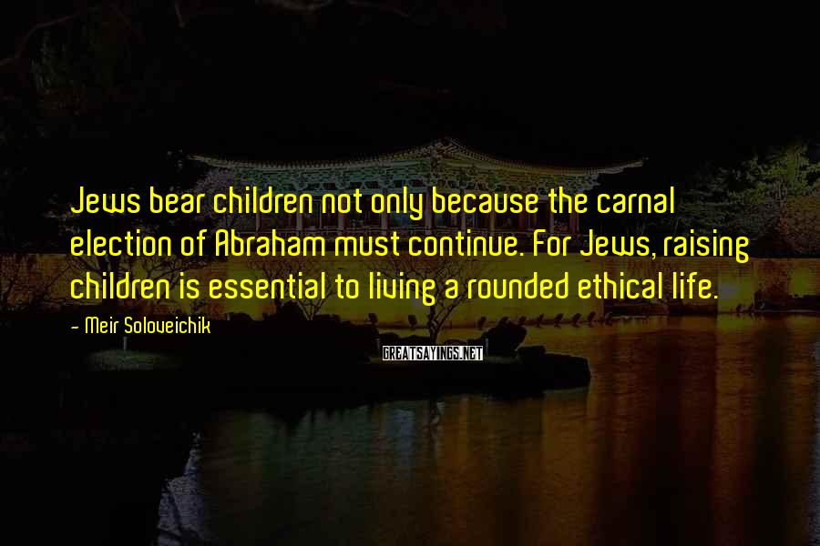 Meir Soloveichik Sayings: Jews bear children not only because the carnal election of Abraham must continue. For Jews,