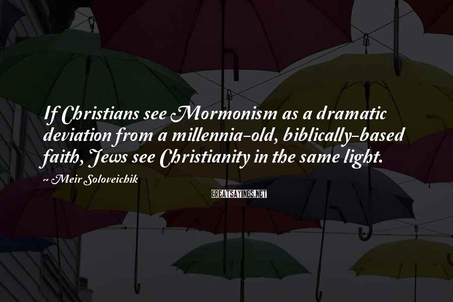 Meir Soloveichik Sayings: If Christians see Mormonism as a dramatic deviation from a millennia-old, biblically-based faith, Jews see