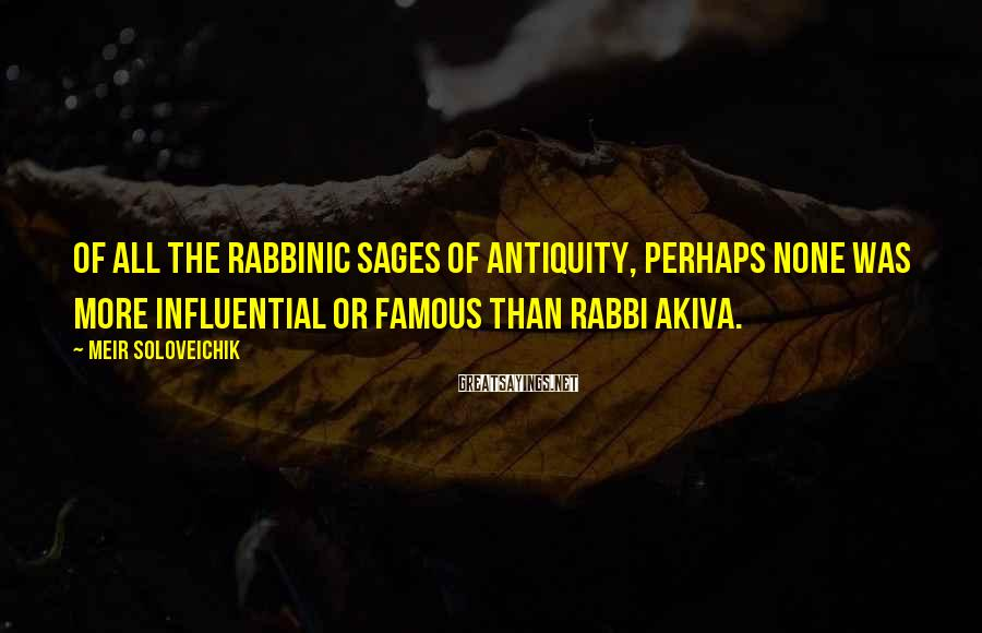 Meir Soloveichik Sayings: Of all the rabbinic sages of antiquity, perhaps none was more influential or famous than