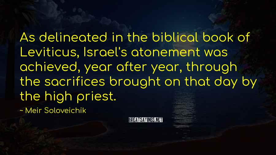 Meir Soloveichik Sayings: As delineated in the biblical book of Leviticus, Israel's atonement was achieved, year after year,