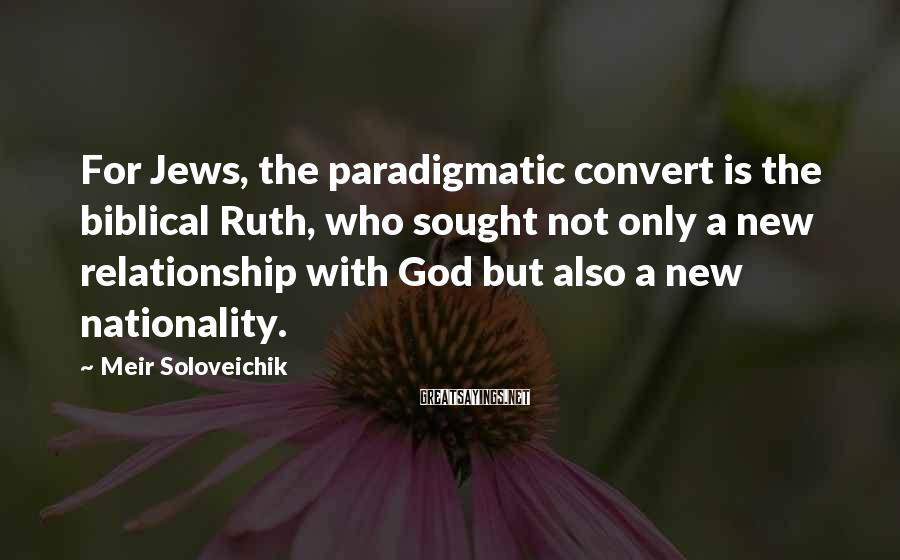 Meir Soloveichik Sayings: For Jews, the paradigmatic convert is the biblical Ruth, who sought not only a new