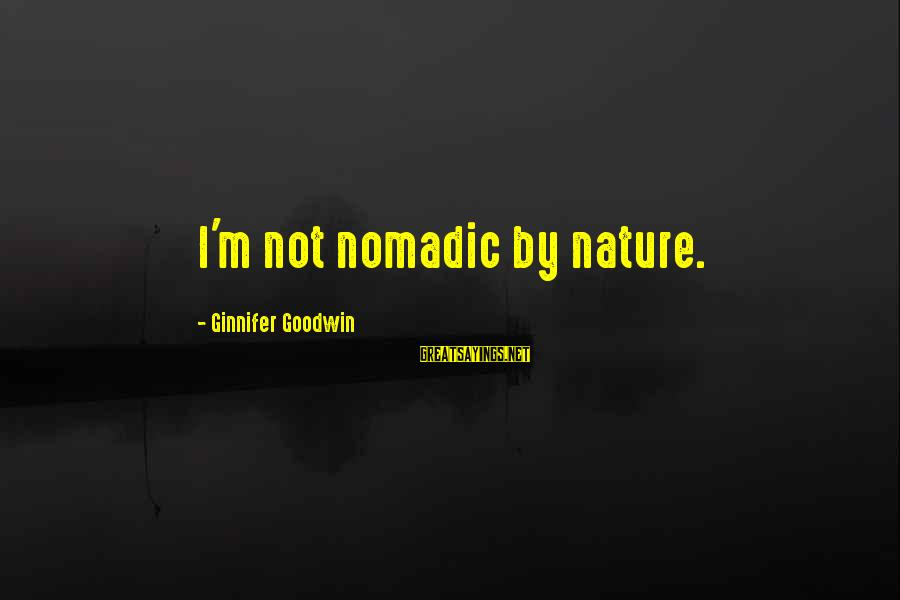 Meissonier Sayings By Ginnifer Goodwin: I'm not nomadic by nature.
