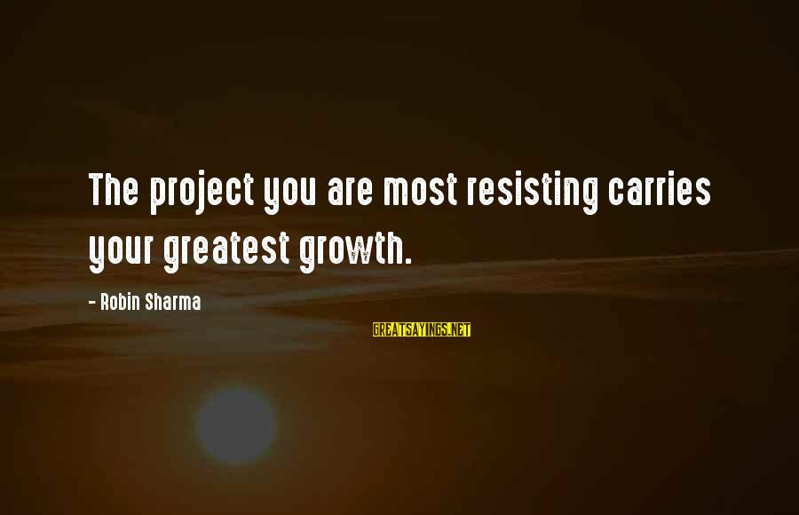 Meissonier Sayings By Robin Sharma: The project you are most resisting carries your greatest growth.