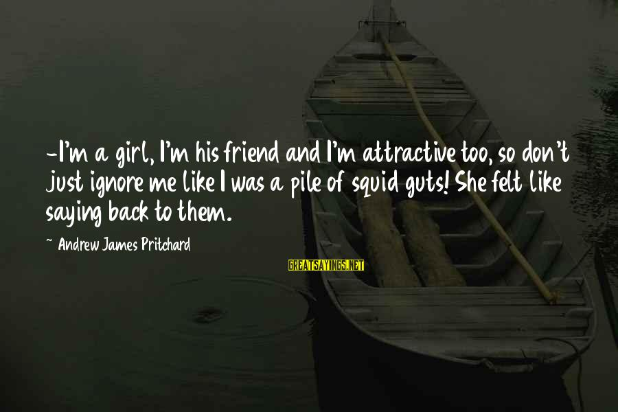 Mekong Sayings By Andrew James Pritchard: -I'm a girl, I'm his friend and I'm attractive too, so don't just ignore me
