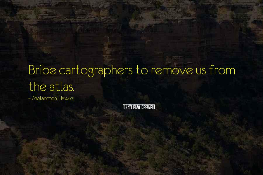 Melancton Hawks Sayings: Bribe cartographers to remove us from the atlas.