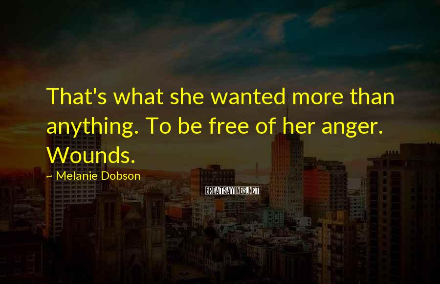 Melanie Dobson Sayings: That's what she wanted more than anything. To be free of her anger. Wounds.