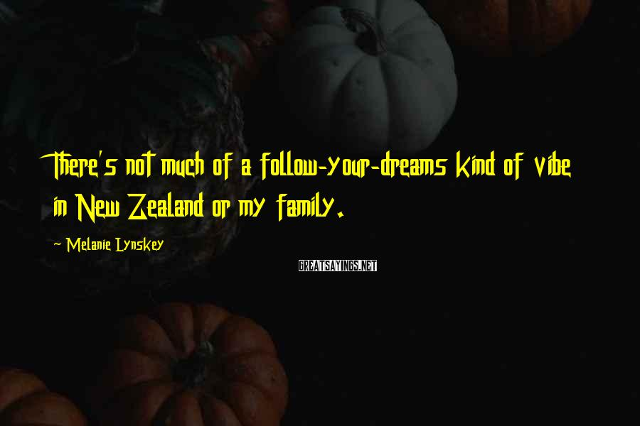Melanie Lynskey Sayings: There's not much of a follow-your-dreams kind of vibe in New Zealand or my family.
