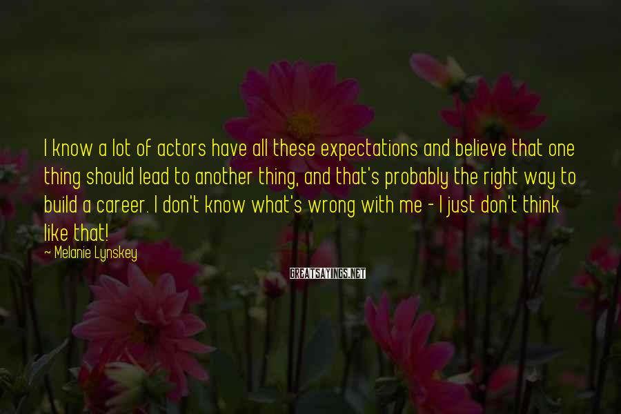 Melanie Lynskey Sayings: I know a lot of actors have all these expectations and believe that one thing