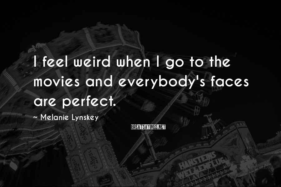 Melanie Lynskey Sayings: I feel weird when I go to the movies and everybody's faces are perfect.