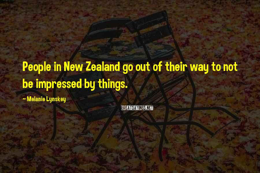 Melanie Lynskey Sayings: People in New Zealand go out of their way to not be impressed by things.
