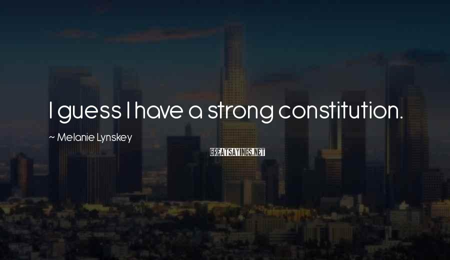 Melanie Lynskey Sayings: I guess I have a strong constitution.
