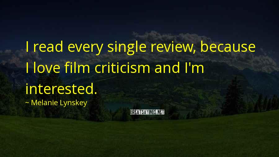 Melanie Lynskey Sayings: I read every single review, because I love film criticism and I'm interested.