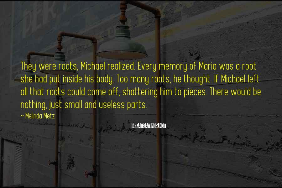 Melinda Metz Sayings: They were roots, Michael realized. Every memory of Maria was a root she had put