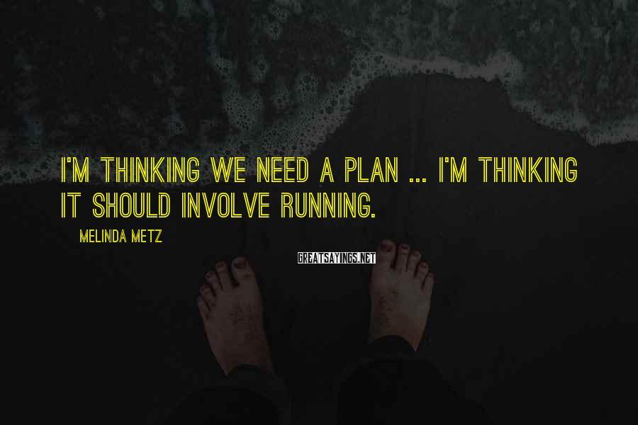 Melinda Metz Sayings: I'm thinking we need a plan ... I'm thinking it should involve running.