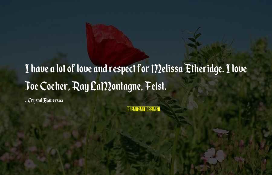 Melissa Etheridge Sayings By Crystal Bowersox: I have a lot of love and respect for Melissa Etheridge. I love Joe Cocker,