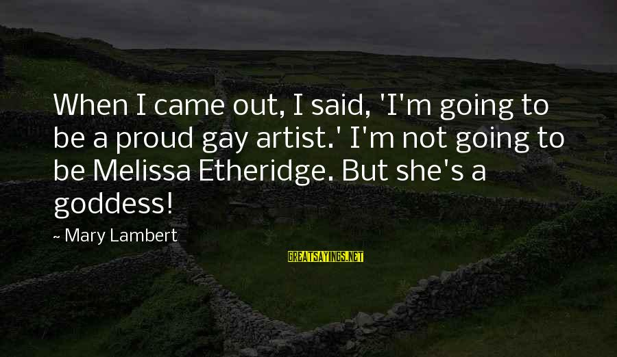 Melissa Etheridge Sayings By Mary Lambert: When I came out, I said, 'I'm going to be a proud gay artist.' I'm