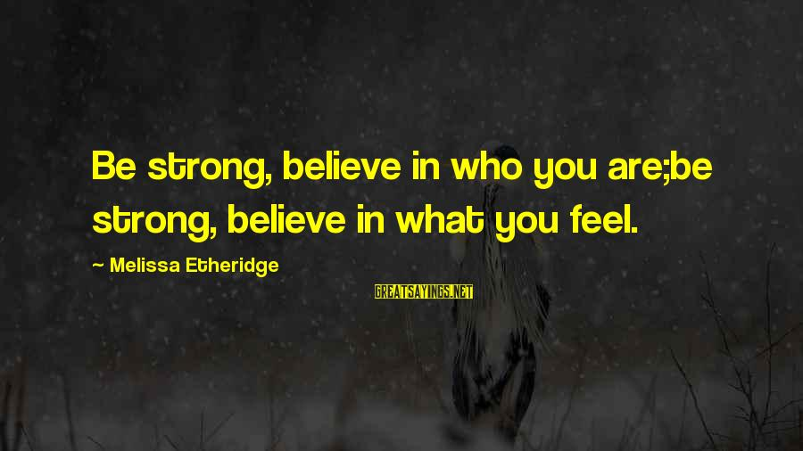 Melissa Etheridge Sayings By Melissa Etheridge: Be strong, believe in who you are;be strong, believe in what you feel.