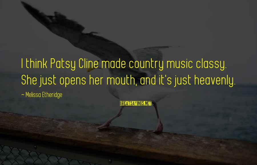 Melissa Etheridge Sayings By Melissa Etheridge: I think Patsy Cline made country music classy. She just opens her mouth, and it's
