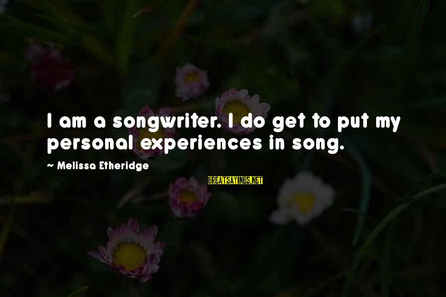 Melissa Etheridge Sayings By Melissa Etheridge: I am a songwriter. I do get to put my personal experiences in song.