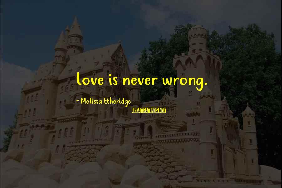 Melissa Etheridge Sayings By Melissa Etheridge: Love is never wrong.