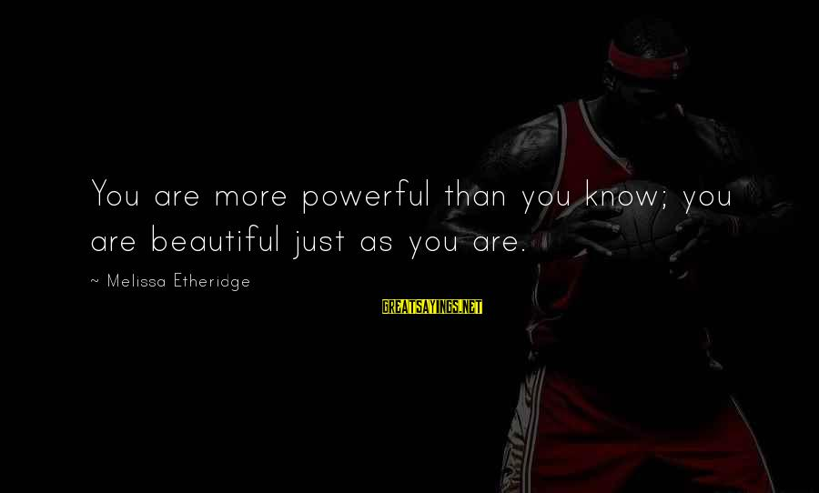 Melissa Etheridge Sayings By Melissa Etheridge: You are more powerful than you know; you are beautiful just as you are.