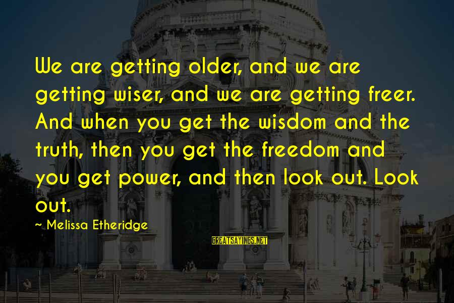 Melissa Etheridge Sayings By Melissa Etheridge: We are getting older, and we are getting wiser, and we are getting freer. And