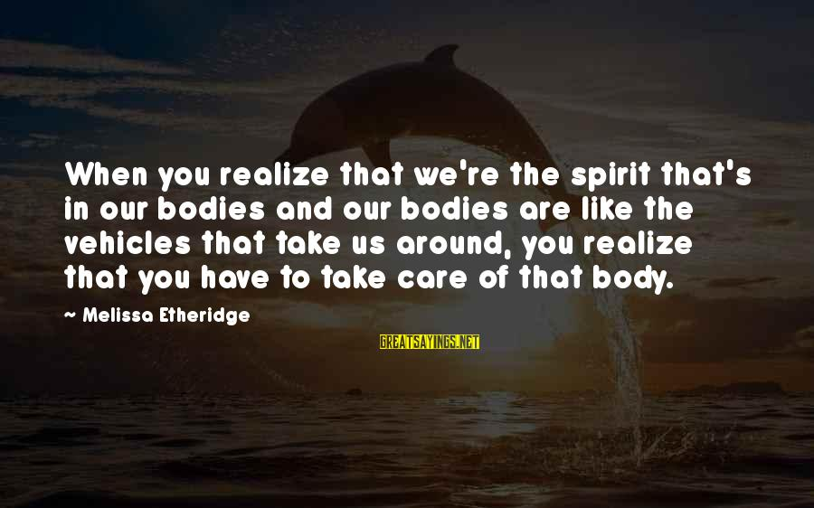 Melissa Etheridge Sayings By Melissa Etheridge: When you realize that we're the spirit that's in our bodies and our bodies are