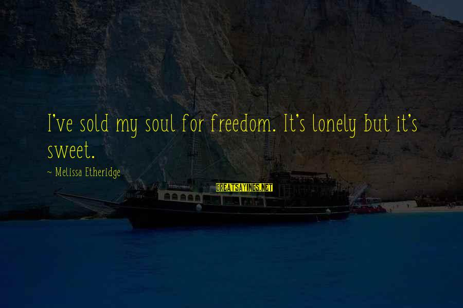 Melissa Etheridge Sayings By Melissa Etheridge: I've sold my soul for freedom. It's lonely but it's sweet.