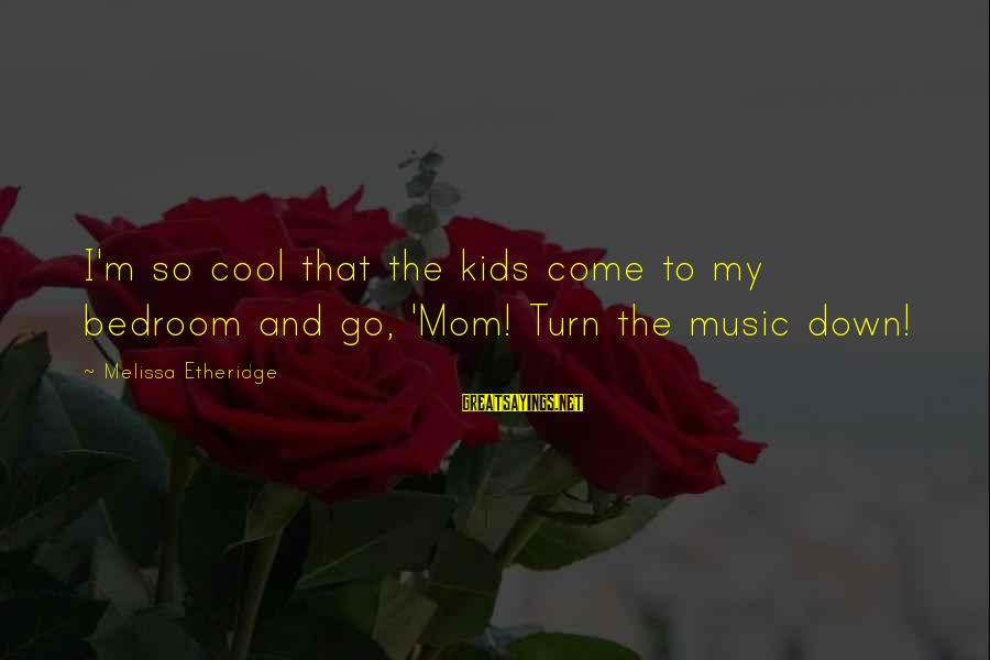 Melissa Etheridge Sayings By Melissa Etheridge: I'm so cool that the kids come to my bedroom and go, 'Mom! Turn the