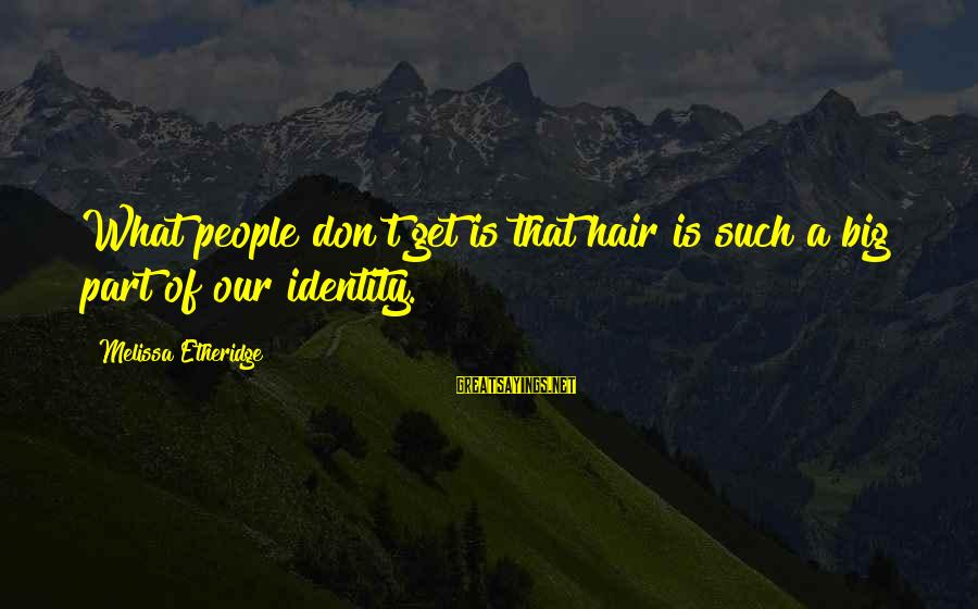 Melissa Etheridge Sayings By Melissa Etheridge: What people don't get is that hair is such a big part of our identity.