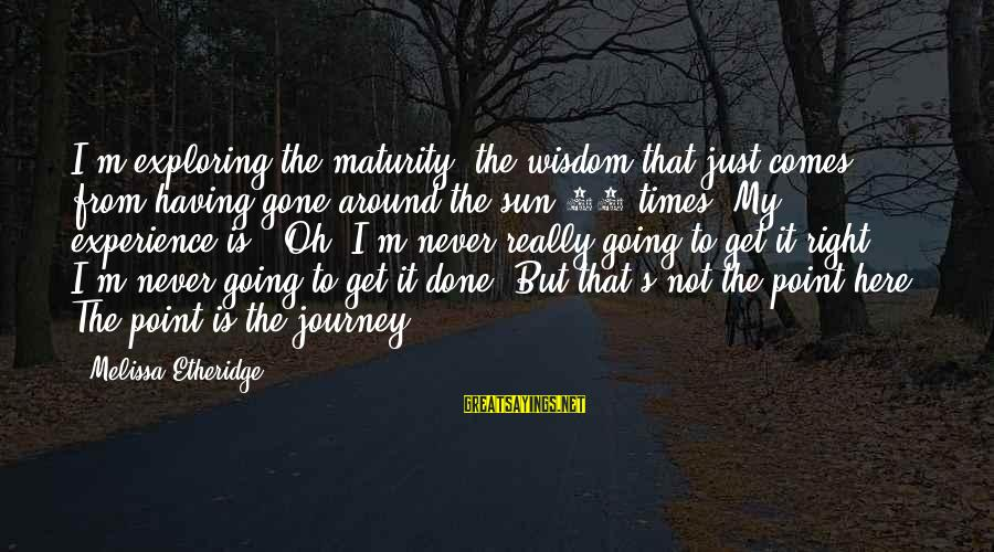 Melissa Etheridge Sayings By Melissa Etheridge: I'm exploring the maturity, the wisdom that just comes from having gone around the sun