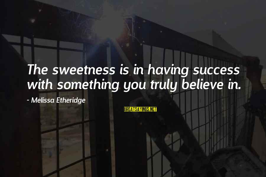 Melissa Etheridge Sayings By Melissa Etheridge: The sweetness is in having success with something you truly believe in.