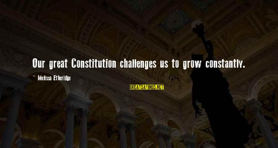 Melissa Etheridge Sayings By Melissa Etheridge: Our great Constitution challenges us to grow constantly.