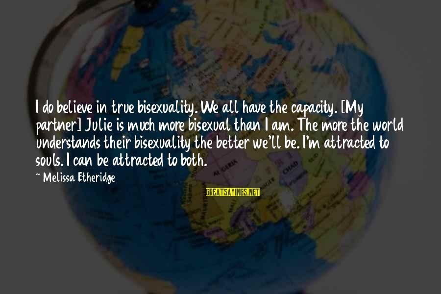 Melissa Etheridge Sayings By Melissa Etheridge: I do believe in true bisexuality. We all have the capacity. [My partner] Julie is