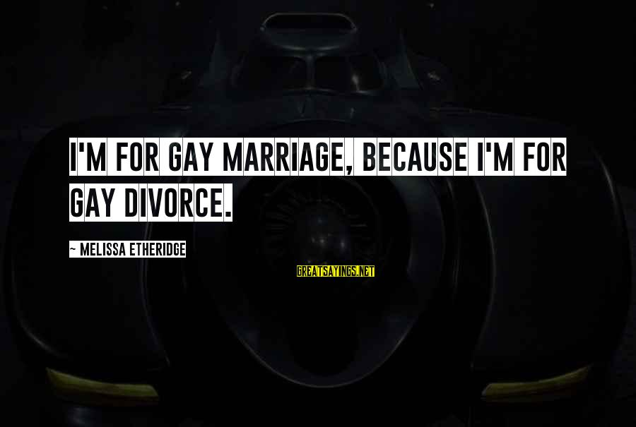 Melissa Etheridge Sayings By Melissa Etheridge: I'm for gay marriage, because I'm for gay divorce.