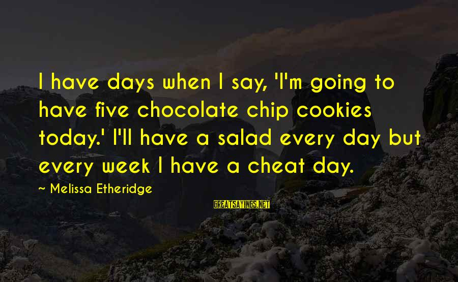 Melissa Etheridge Sayings By Melissa Etheridge: I have days when I say, 'I'm going to have five chocolate chip cookies today.'