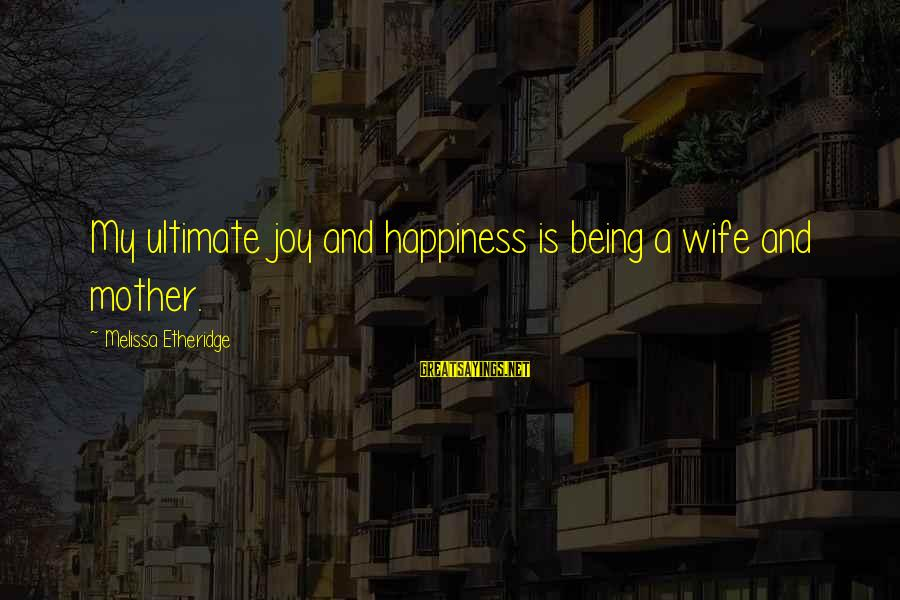 Melissa Etheridge Sayings By Melissa Etheridge: My ultimate joy and happiness is being a wife and mother.