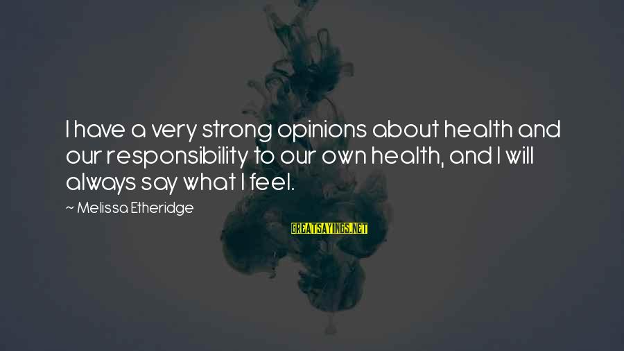 Melissa Etheridge Sayings By Melissa Etheridge: I have a very strong opinions about health and our responsibility to our own health,