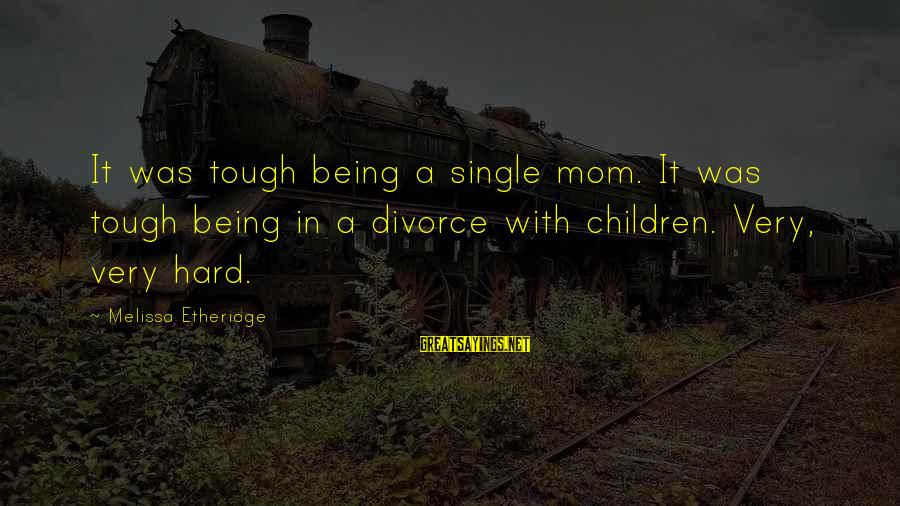Melissa Etheridge Sayings By Melissa Etheridge: It was tough being a single mom. It was tough being in a divorce with