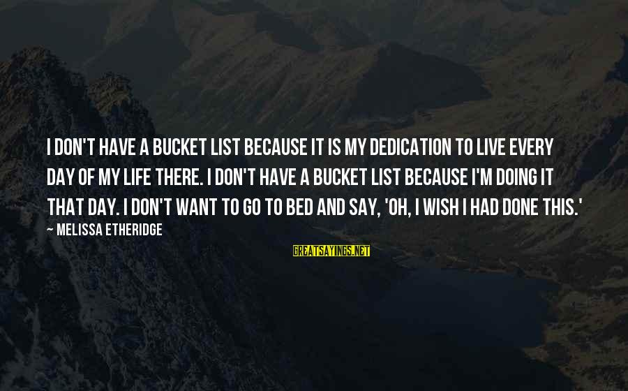 Melissa Etheridge Sayings By Melissa Etheridge: I don't have a bucket list because it is my dedication to live every day
