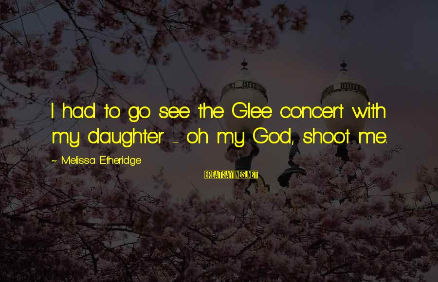 Melissa Etheridge Sayings By Melissa Etheridge: I had to go see the Glee concert with my daughter - oh my God,