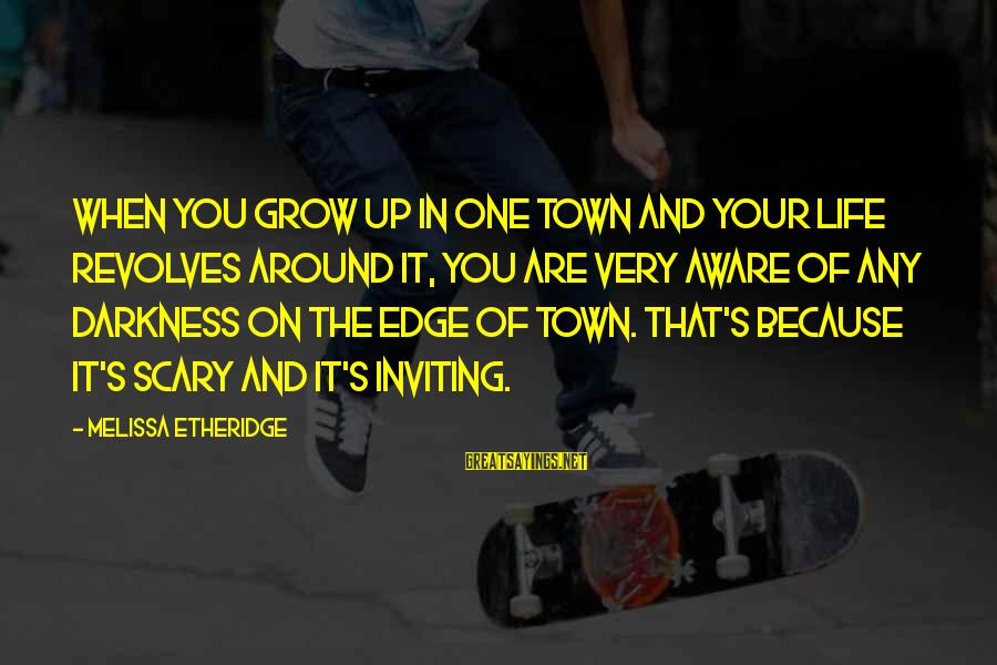 Melissa Etheridge Sayings By Melissa Etheridge: When you grow up in one town and your life revolves around it, you are